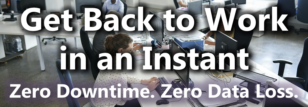 Get Back to Work in an Instant: Zero Downtime, Zero Data Loss.